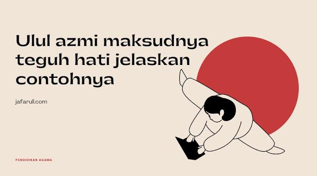 Ulul azmi maksudnya teguh hati jelaskan contohnya