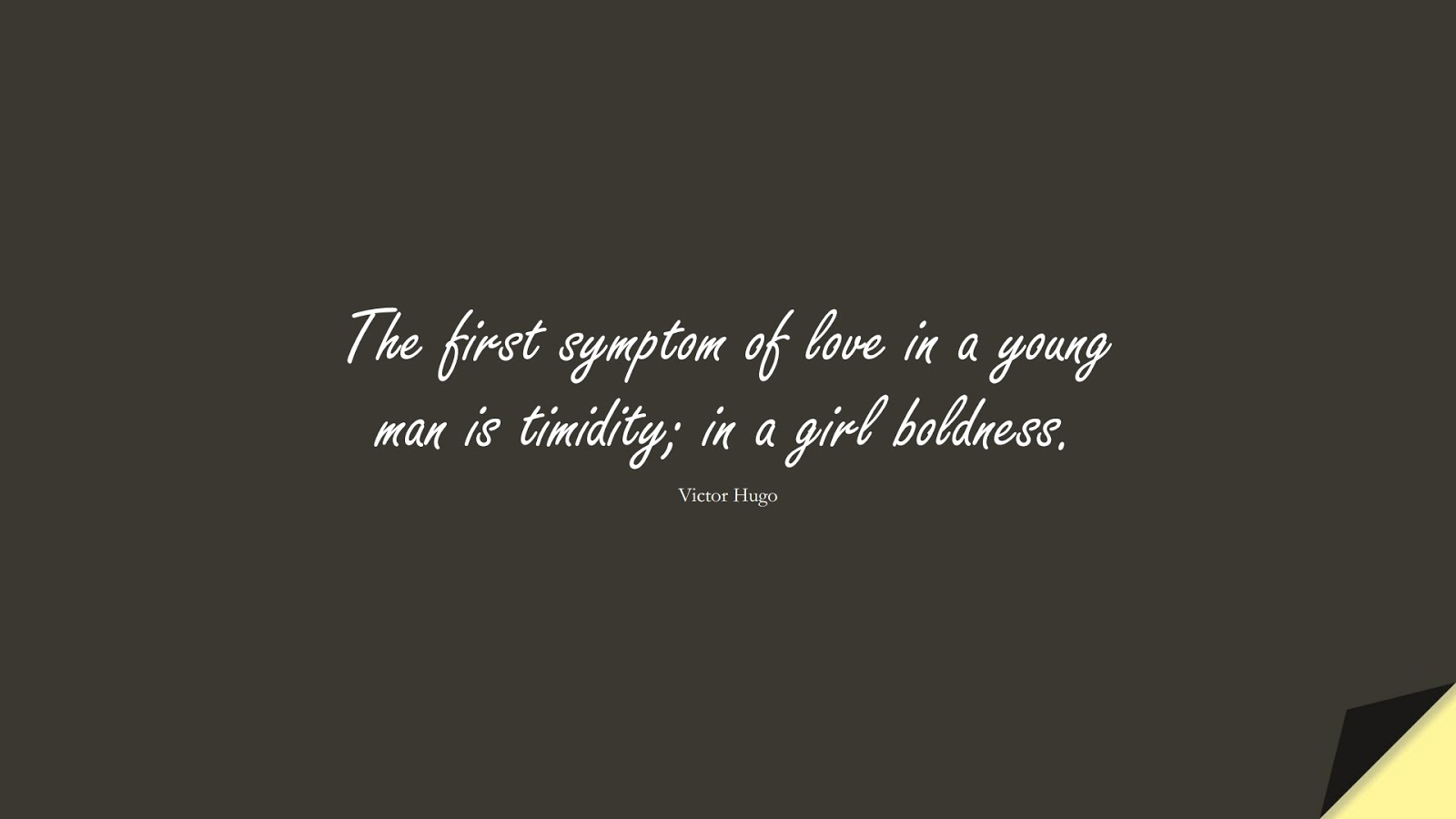 The first symptom of love in a young man is timidity; in a girl boldness. (Victor Hugo);  #LoveQuotes