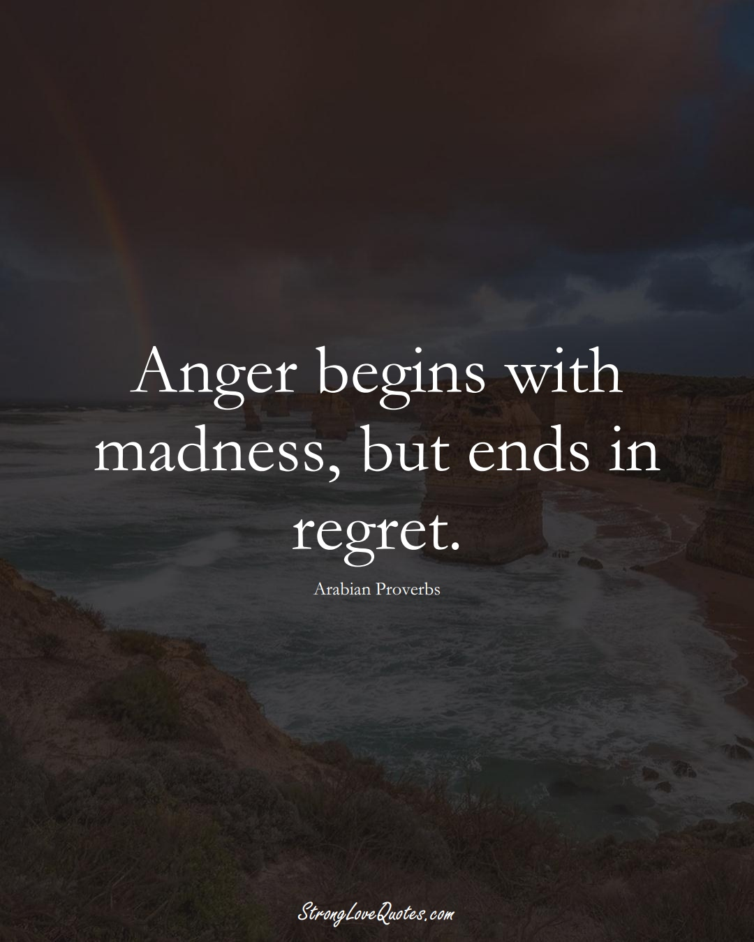 Anger begins with madness, but ends in regret. (Arabian Sayings);  #aVarietyofCulturesSayings