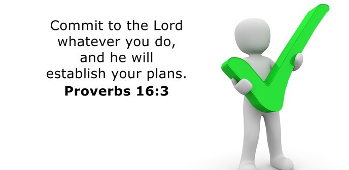 Commit to the Lord whatever you do, and he will establish your plans.