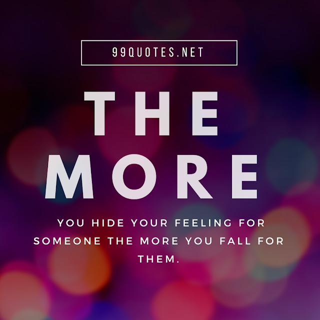 the more you hide your feeling for someone the more you fall for them.