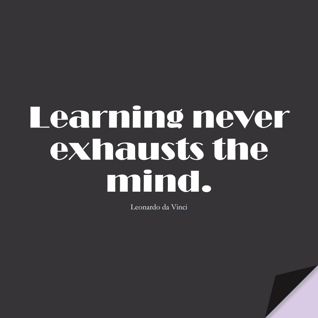 Learning never exhausts the mind. (Leonardo da Vinci);  #LearningQuotes