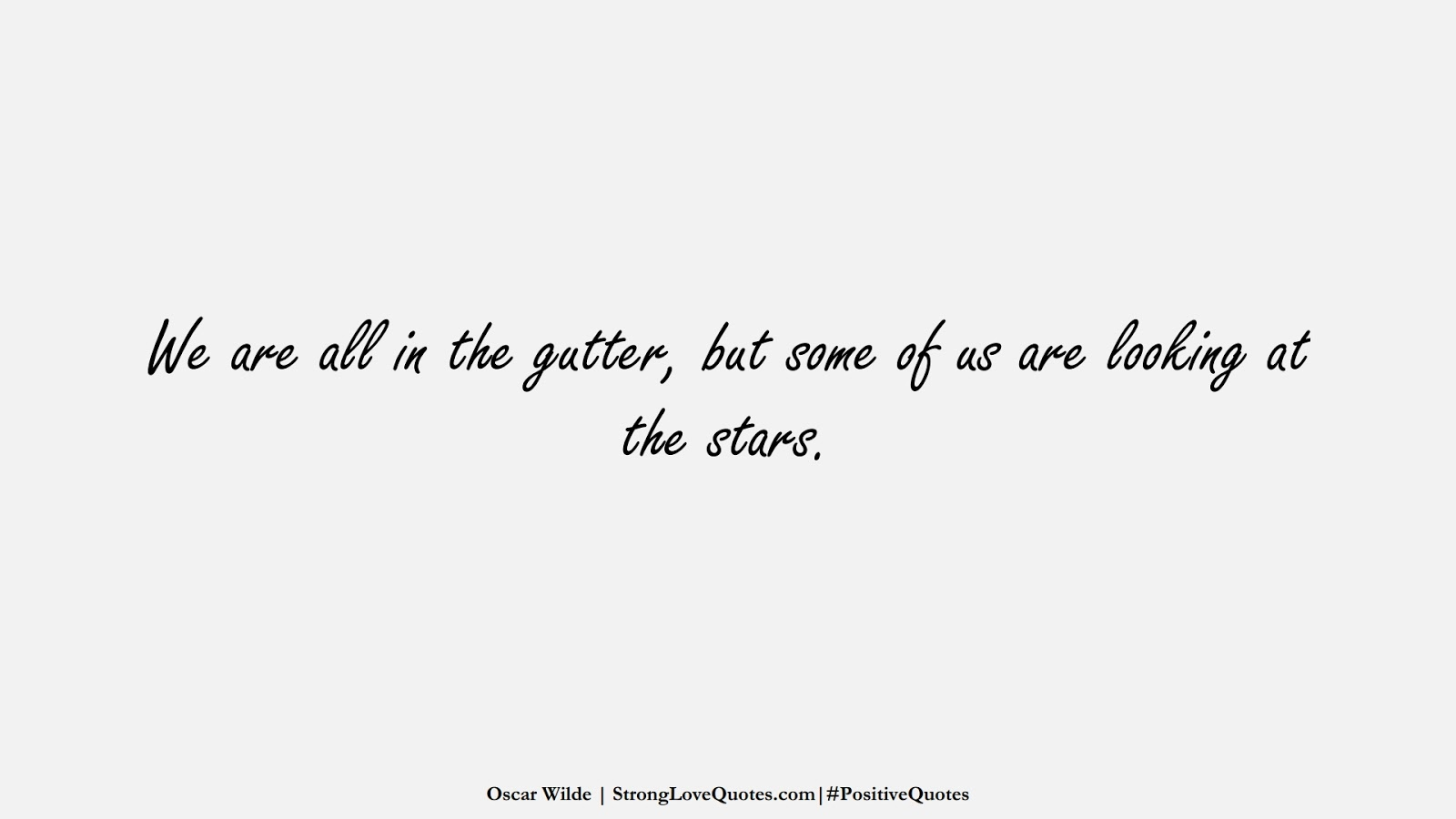 We are all in the gutter, but some of us are looking at the stars. (Oscar Wilde);  #PositiveQuotes