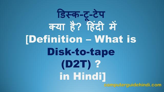 डिस्क टू टेप (D2T) क्या है? हिंदी में [What is Disc to Tape (D2T)? in Hindi]