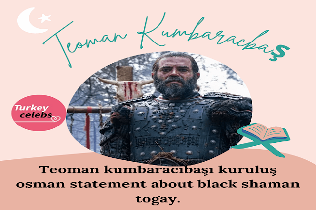 Teoman kumbaracıbaşı kuruluş osman statement about black shaman togay.