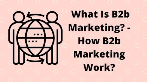 What Is B2b Marketing? - How B2b Marketing Work?