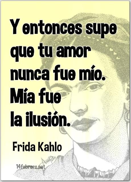 Y entonces supe que tu amor nunca fue mío. Mía fue la ilusión.  Frida Kahlo