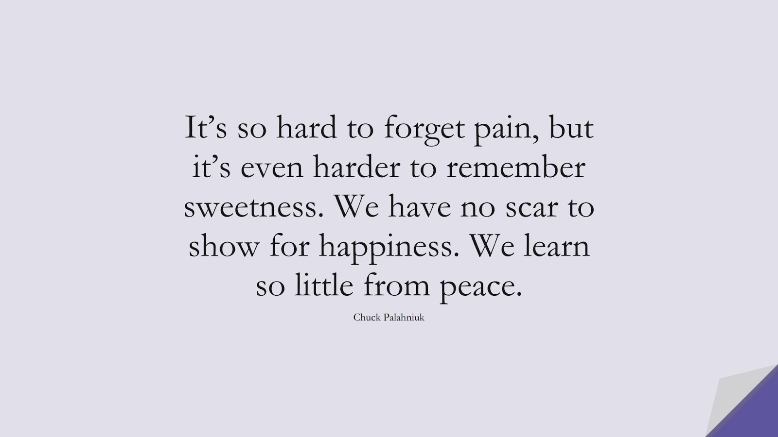It's so hard to forget pain, but it's even harder to remember sweetness. We have no scar to show for happiness. We learn so little from peace. (Chuck Palahniuk);  #HappinessQuotes