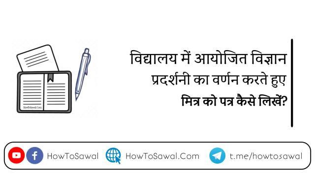 vigyan pradarshani hetu Patra, vigyan pradarshani ke liye Mitra ko Patra likhen, विज्ञान प्रदर्शनी हेतु पत्र
