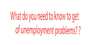 What do you need to know to get  of unemployment problems? ?