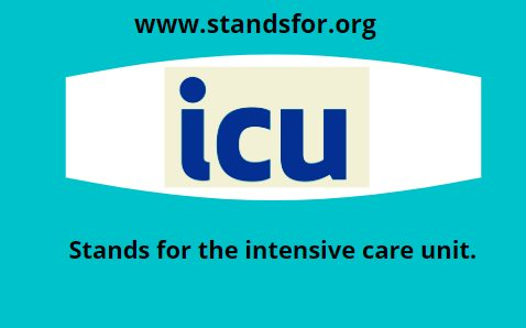 ICU-Stands for the intensive care unit.