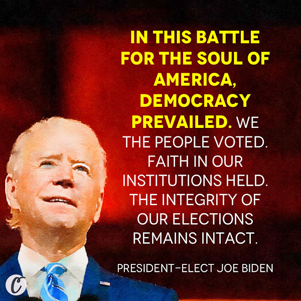 In this battle for the soul of America, democracy prevailed. We the people voted. Faith in our institutions held. The integrity of our elections remains intact. — President-elect Joe Biden