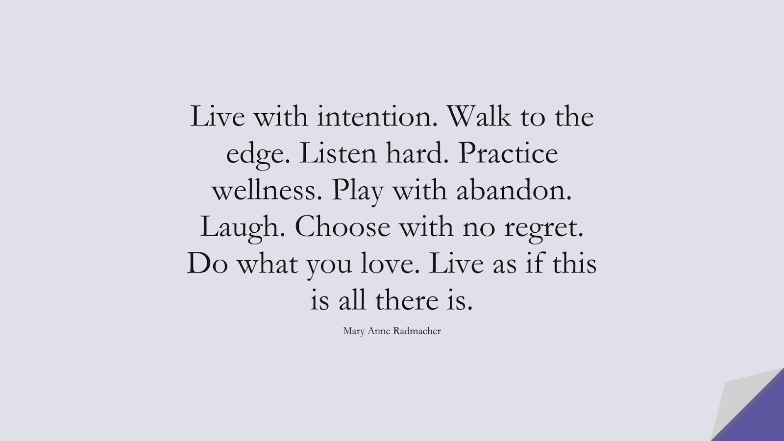 Live with intention. Walk to the edge. Listen hard. Practice wellness. Play with abandon. Laugh. Choose with no regret. Do what you love. Live as if this is all there is. (Mary Anne Radmacher);  #HappinessQuotes