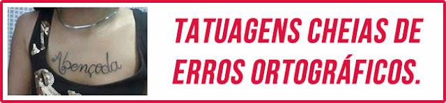Tatuagens cheias de erros ortográficos!