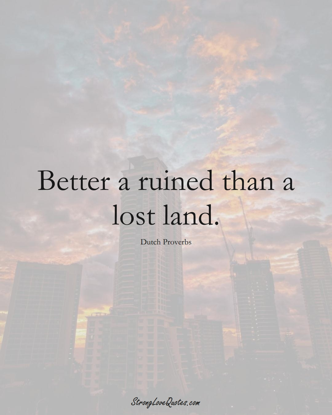 Better a ruined than a lost land. (Dutch Sayings);  #EuropeanSayings
