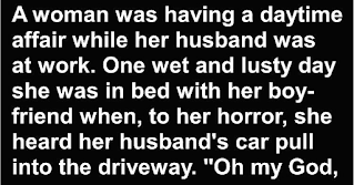 """Granniesjokes.com  Joke Of The Day: Bad Woman & Her Daytime Affair    Published 5 months ago on October 2, 2020By BuzzJokes  A woman was having a daytime affair while her husband was at work.    One wet and lusty day she was in bed with her boyfriend when, to her horror, she heard her husband's car pull into the driveway.    """"Oh my God – Hurry! Grab your clothes and jump out the window. My husband's home early!""""    """"I can't jump out the window, It's raining out there!""""    """"If my husband catches us in here, he'll kill us both!"""" she replied.    """"He's got a hot temper and a gun, so the rain is the least of your problems!""""    So the boyfriend scoots out of bed, grabs his clothes and jumps out the window!    As he ran down the street in the pouring rain, he quickly discovered he had run right into the middle of the town's annual marathon,    so he started running along beside the others, about 300 of them.    Being naked, with his clothes tucked under his arm, he tried to blend in as best he could.    After a little while a small group of runners who had been watching him with some curiosity, jogged closer.    """"Do you always run in the nude?"""" one asked.    """"Oh yes!"""" he replied, gasping for air.    """"It feels so wonderfully free!""""    Another runner moved alongside him.    """"Do you always run carrying your clothes with you under your arm?""""    """"Oh, yes"""" our friend answered breathlessly.    """"That way I can get dressed right at the end of the run and get in my car to go home!""""    Then a third runner cast his eyes a little lower and queried,    * * * * * * * * * *    """"Do you always wear a condom when you run?""""    """"Nope……… just when it's raining""""."""