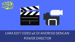 Cara Edit Video 4K di Android dengan Power Director