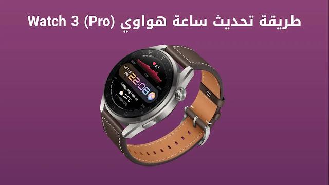 كيفية تحديث ساعة هواوي واتش 3 و ( برو ) |Huawei Watch 3 و Watch 3 Pro
