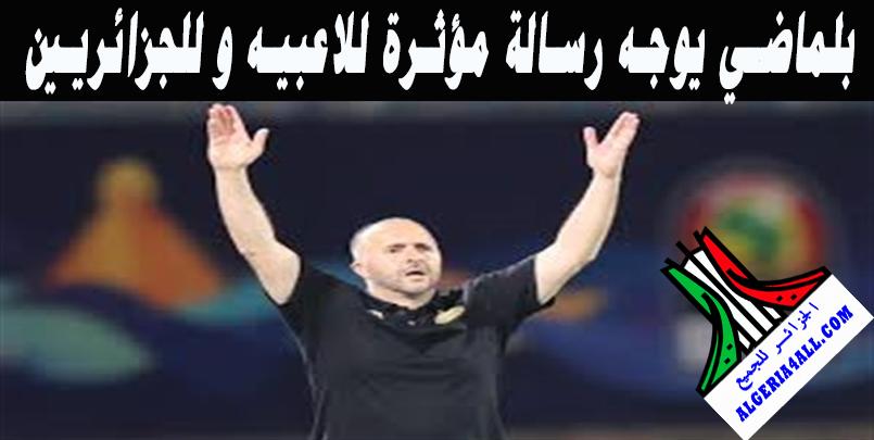 بلماضي يوجه رسالة مؤثرة للاعبيه وللجزائريين