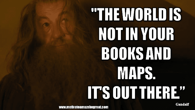 """Gandalf Quotes For Wisdom And Inspiration: """"The world is not in your books and maps. It's out there."""" - Gandalf"""