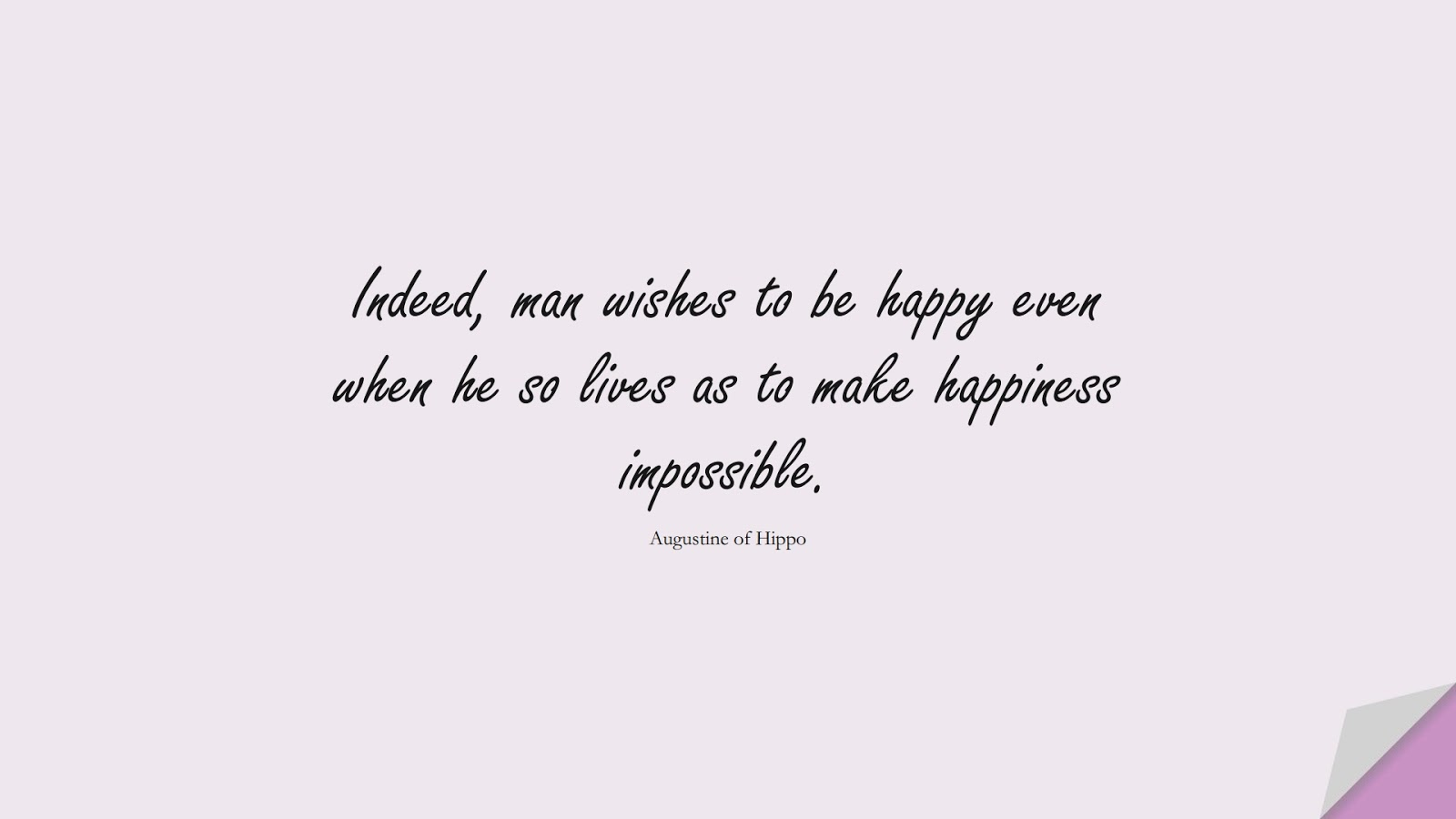 Indeed, man wishes to be happy even when he so lives as to make happiness impossible. (Augustine of Hippo);  #HappinessQuotes
