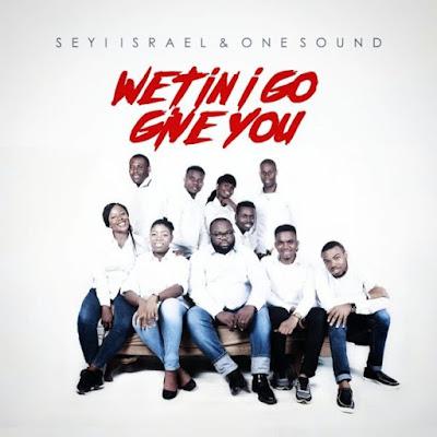 Gospel Song; Seyi Israel – Wetin I Go Give You