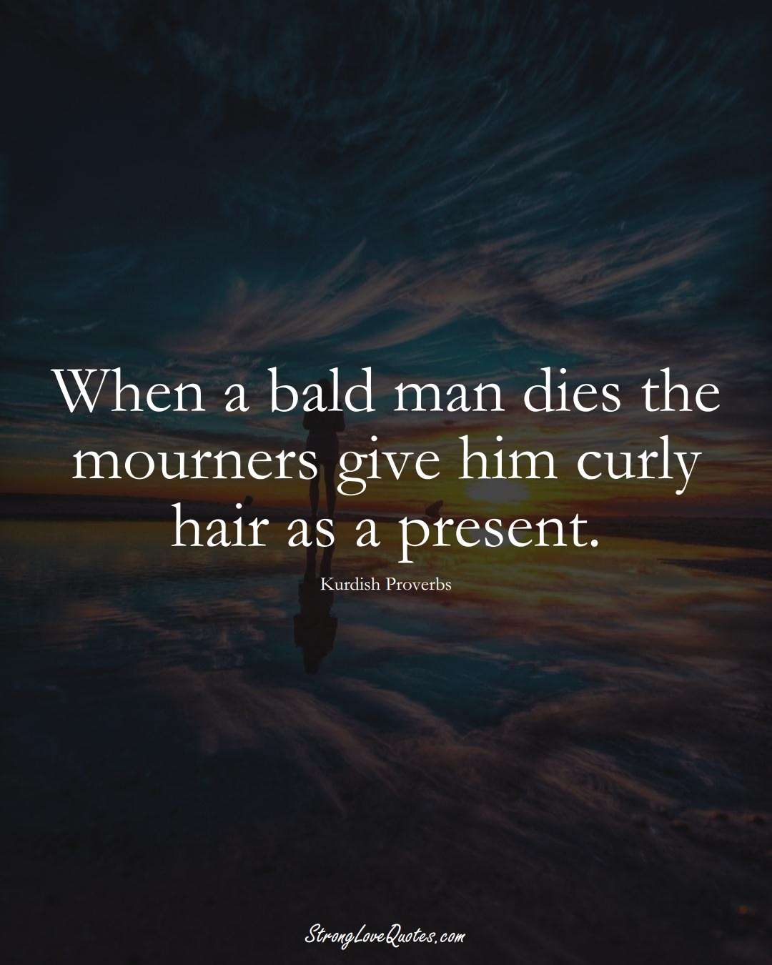 When a bald man dies the mourners give him curly hair as a present. (Kurdish Sayings);  #aVarietyofCulturesSayings