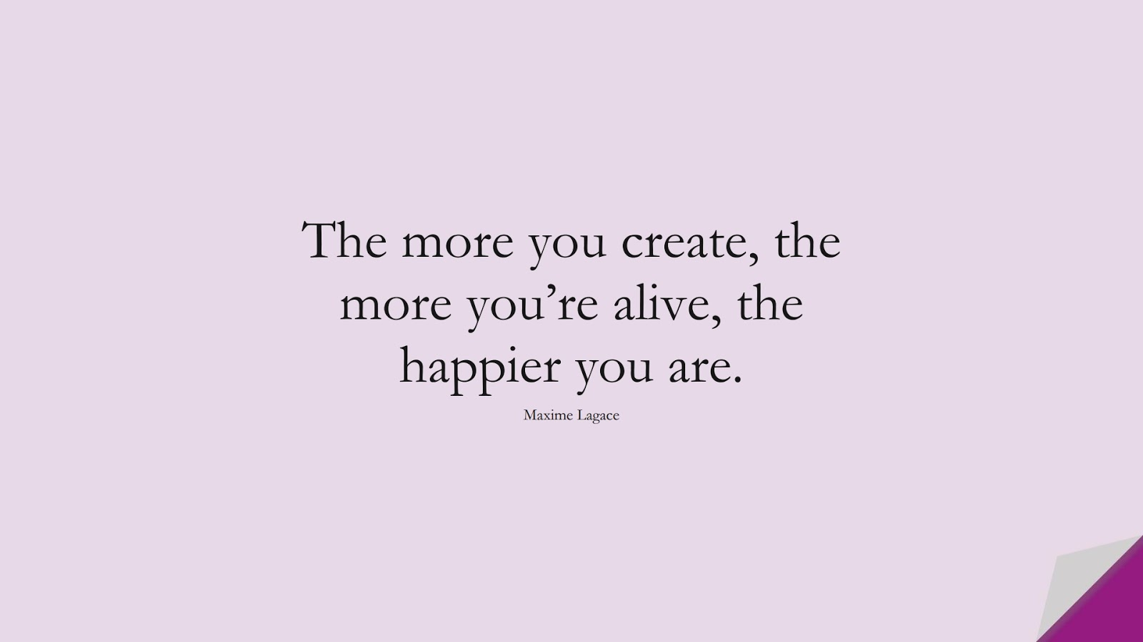 The more you create, the more you're alive, the happier you are. (Maxime Lagace);  #LoveQuotes