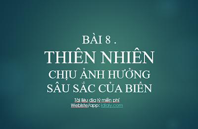BÀI 8 . THIÊN NHIÊN CHỊU ẢNH HƯỞNG SÂU SẮC CỦA BIỂN