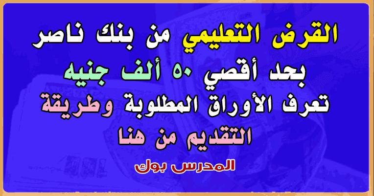 القرض التعليمي بنك ناصر بحد أقصي 50 ألف جنيه تعرف الأوراق المطلوبة وطريقة التقديم للقرض