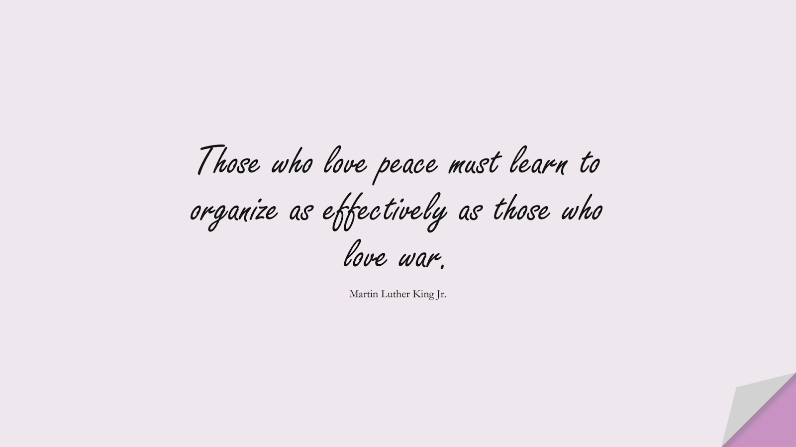 Those who love peace must learn to organize as effectively as those who love war. (Martin Luther King Jr.);  #MartinLutherKingJrQuotes