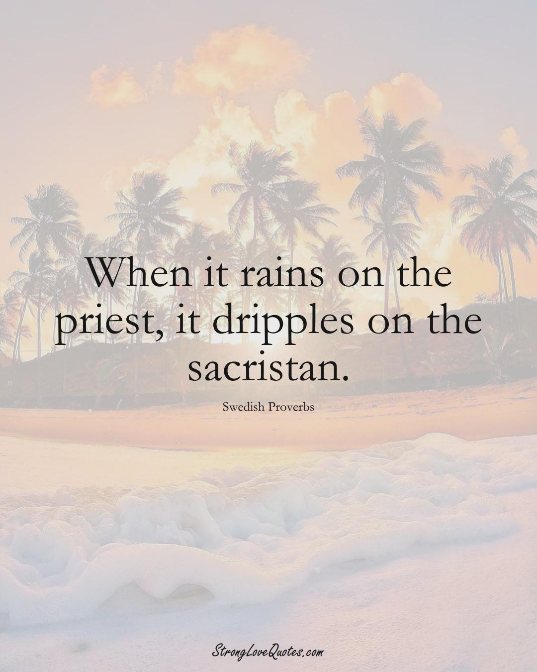 When it rains on the priest, it dripples on the sacristan. (Swedish Sayings);  #EuropeanSayings