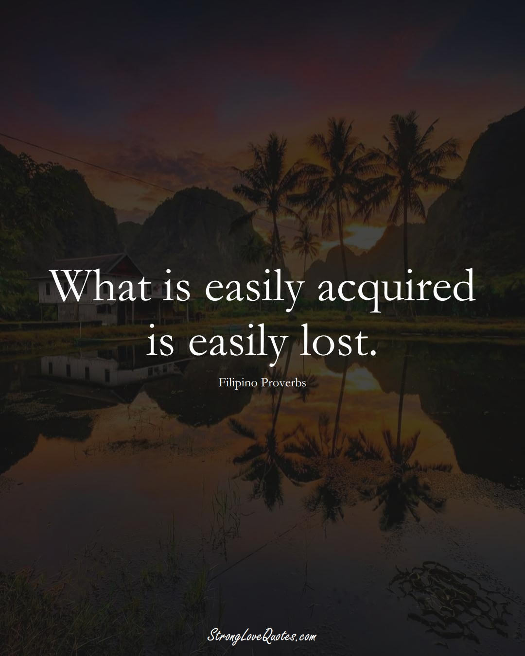 What is easily acquired is easily lost. (Filipino Sayings);  #AsianSayings