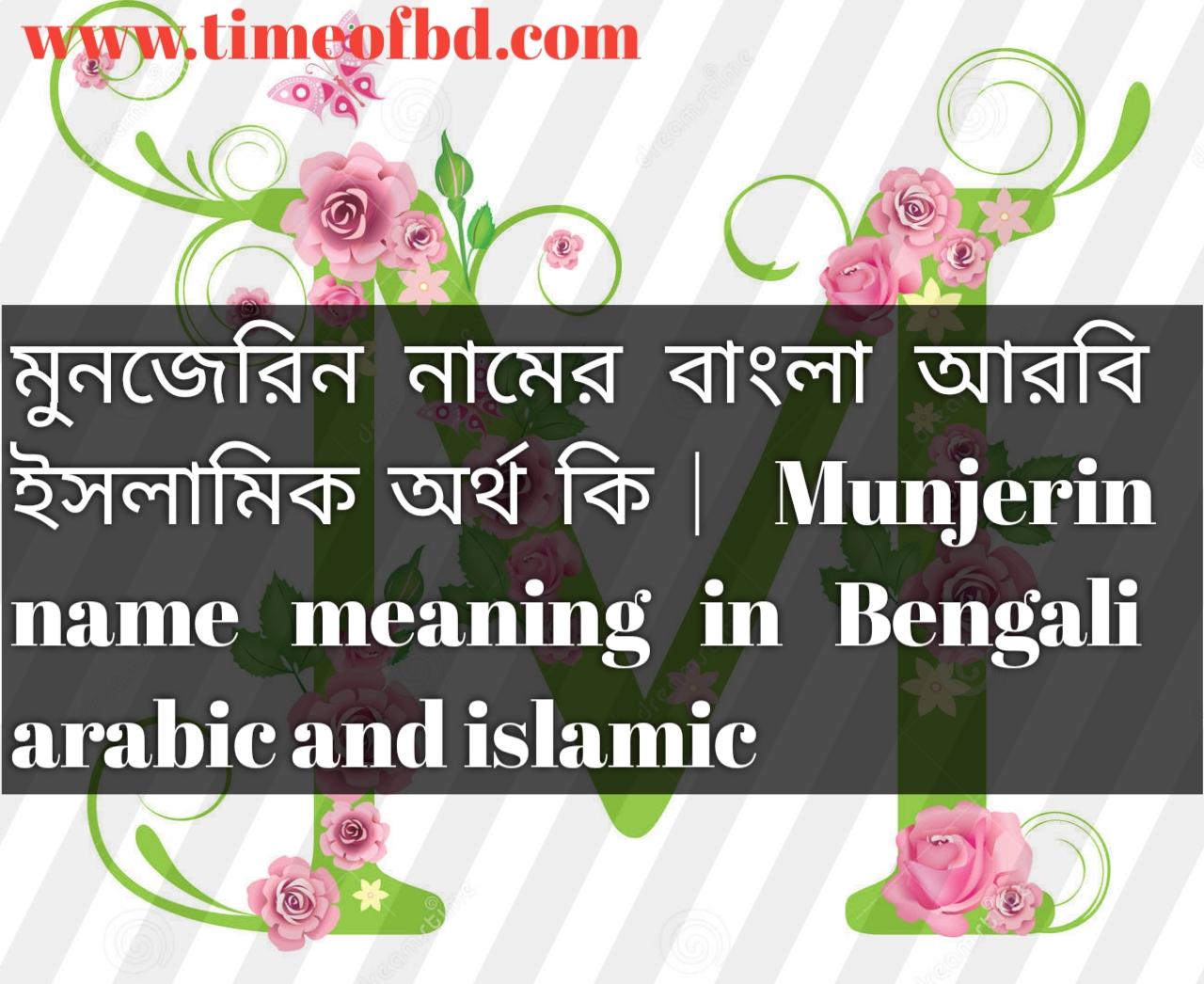 মুনজেরিন নামের অর্থ কি, মুনজেরিন নামের বাংলা অর্থ কি, মুনজেরিন নামের ইসলামিক অর্থ কি, Munjerin name in Bengali, মুনজেরিন কি ইসলামিক নাম,