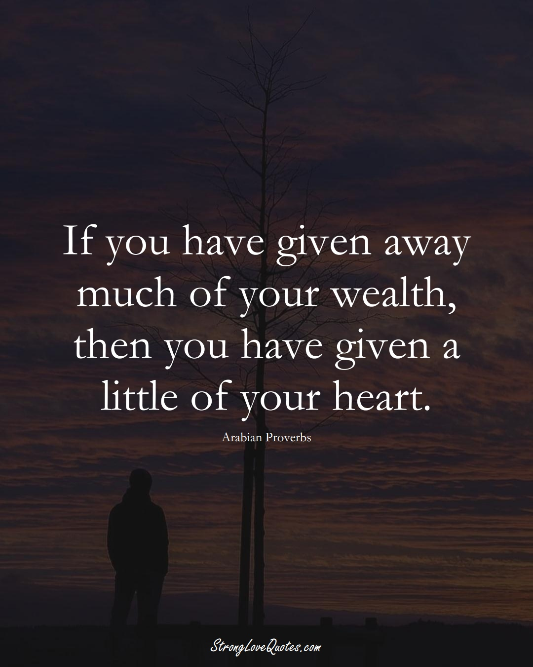 If you have given away much of your wealth, then you have given a little of your heart. (Arabian Sayings);  #aVarietyofCulturesSayings