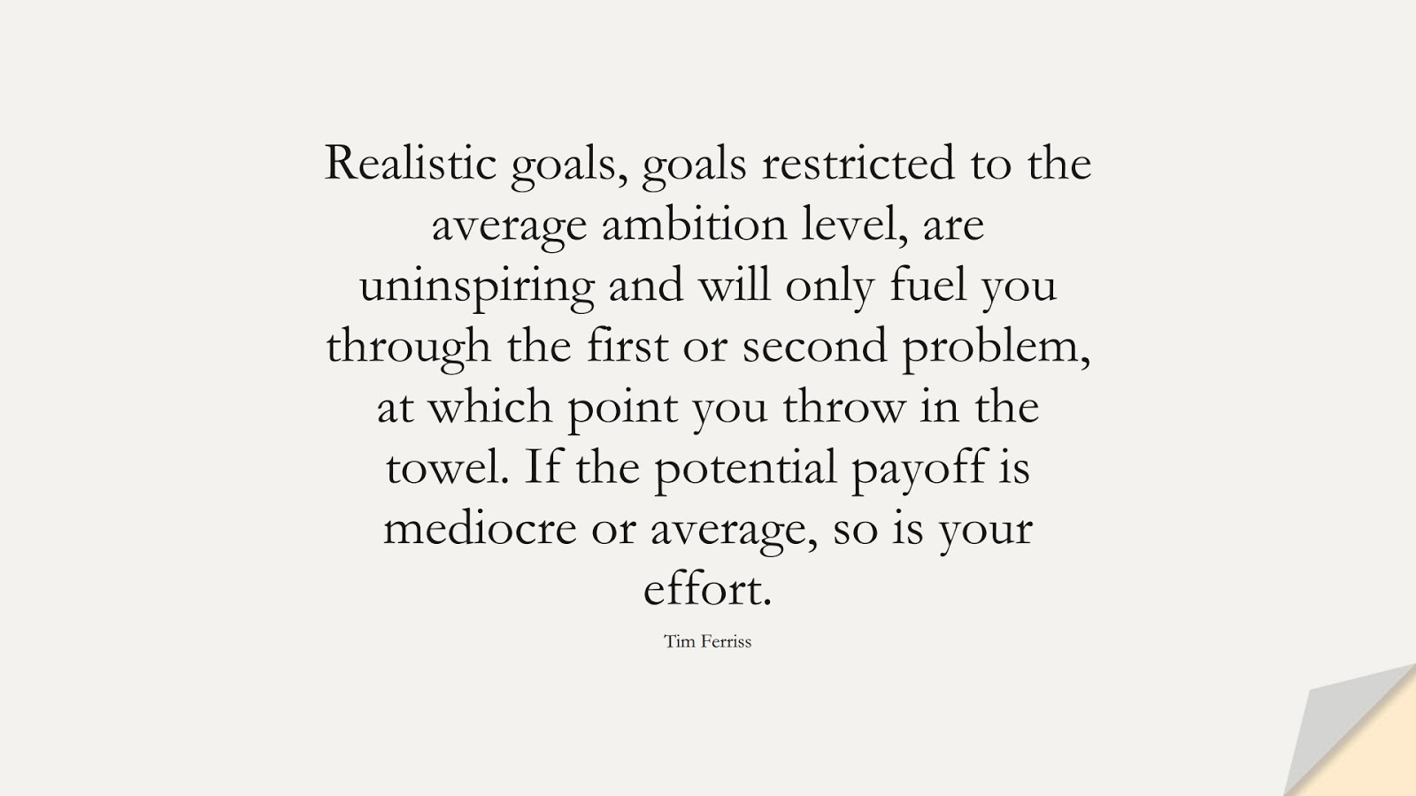 Realistic goals, goals restricted to the average ambition level, are uninspiring and will only fuel you through the first or second problem, at which point you throw in the towel. If the potential payoff is mediocre or average, so is your effort. (Tim Ferriss);  #TimFerrissQuotes