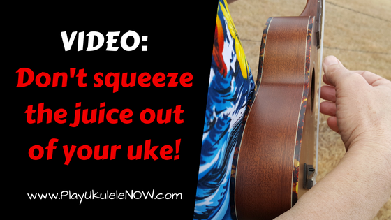 Don't Squeeze the Juice out of your Uke - Avoid these 3 mistakes