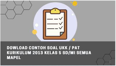 Dowload Contoh Soal UKK / PAT Kurikulum 2013 Kelas 5 SD/MI Semua Mapel