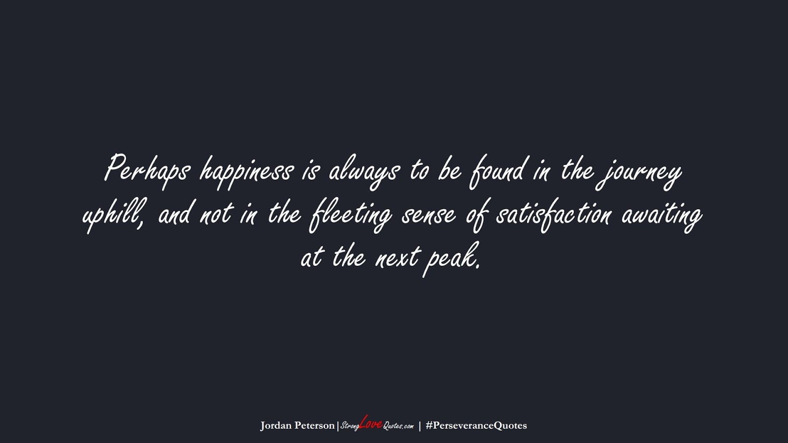 Perhaps happiness is always to be found in the journey uphill, and not in the fleeting sense of satisfaction awaiting at the next peak. (Jordan Peterson);  #PerseveranceQuotes