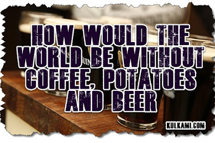 How would the world be without coffee, potatoes and beer