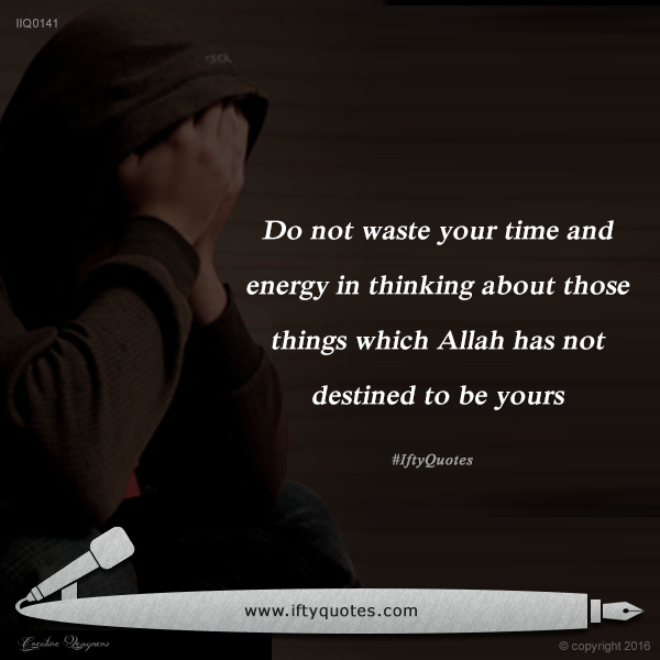 Ifty Quotes | Do not waste your time and energy in thinking about those things which Allah has not destined to be yours | Iftikhar Islam