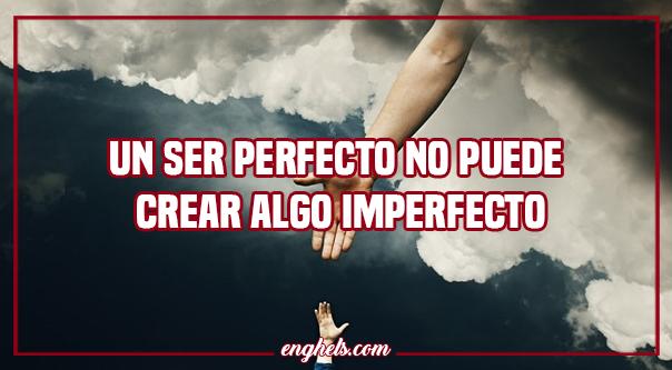Un ser perfecto no puede crear algo imperfecto