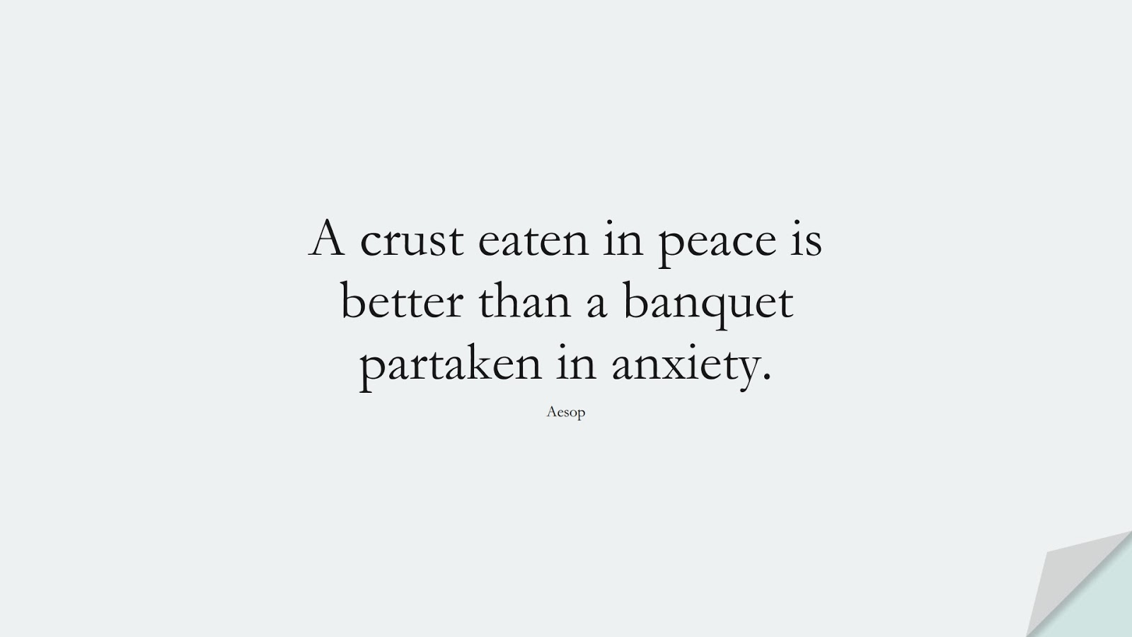 A crust eaten in peace is better than a banquet partaken in anxiety. (Aesop);  #CalmQuotes