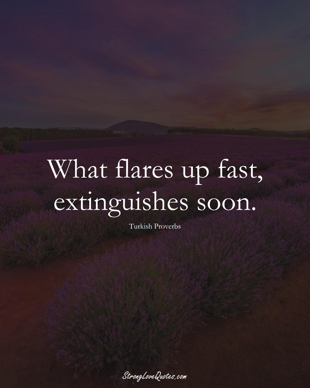 What flares up fast, extinguishes soon. (Turkish Sayings);  #MiddleEasternSayings