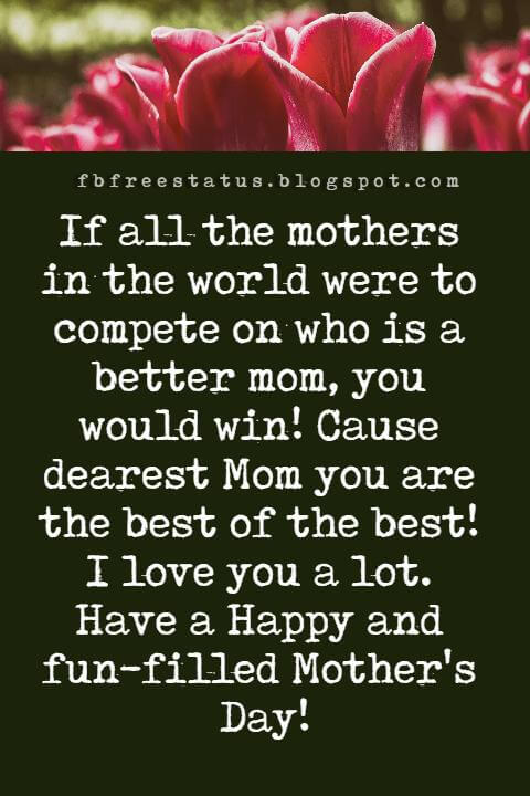 happy mothers day messages, If all the mothers in the world were to compete on who is a better mom, you would win! Cause dearest Mom you are the best of the best! I love you a lot. Have a Happy and fun-filled Mother's Day!