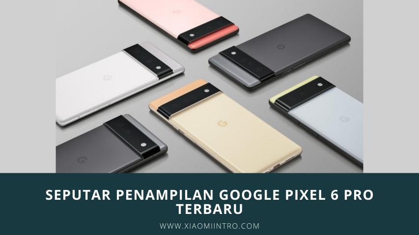 Seputar Penampilan Google Pixel 6 Pro Terbaru