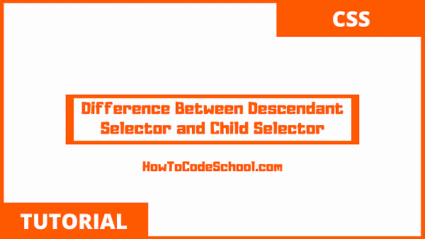 Difference Between Descendant Selector and Child Selector