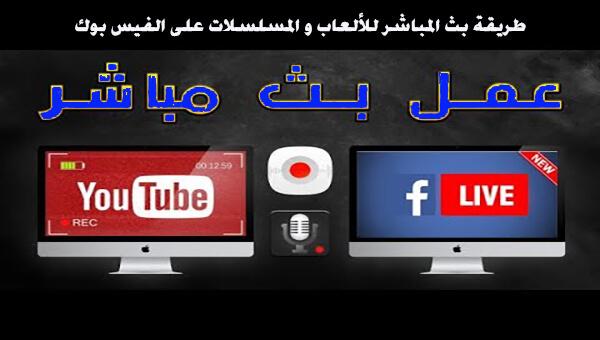 طريقة بث المباشر للألعاب و المسلسلات على الفيس بوك