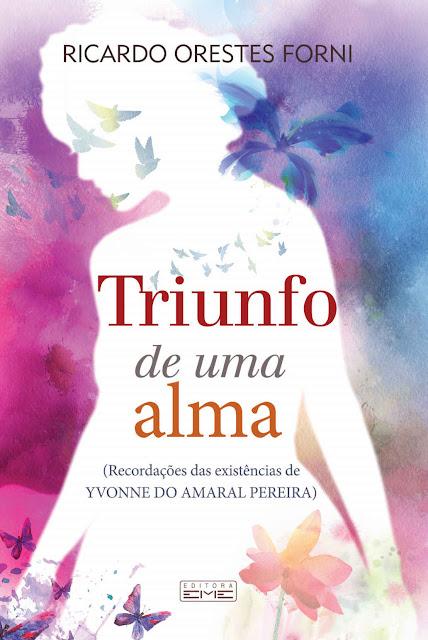 O triunfo de uma alma Recordações das existências de Yvonne do Amaral Pereira - Ricardo Orestes Forni