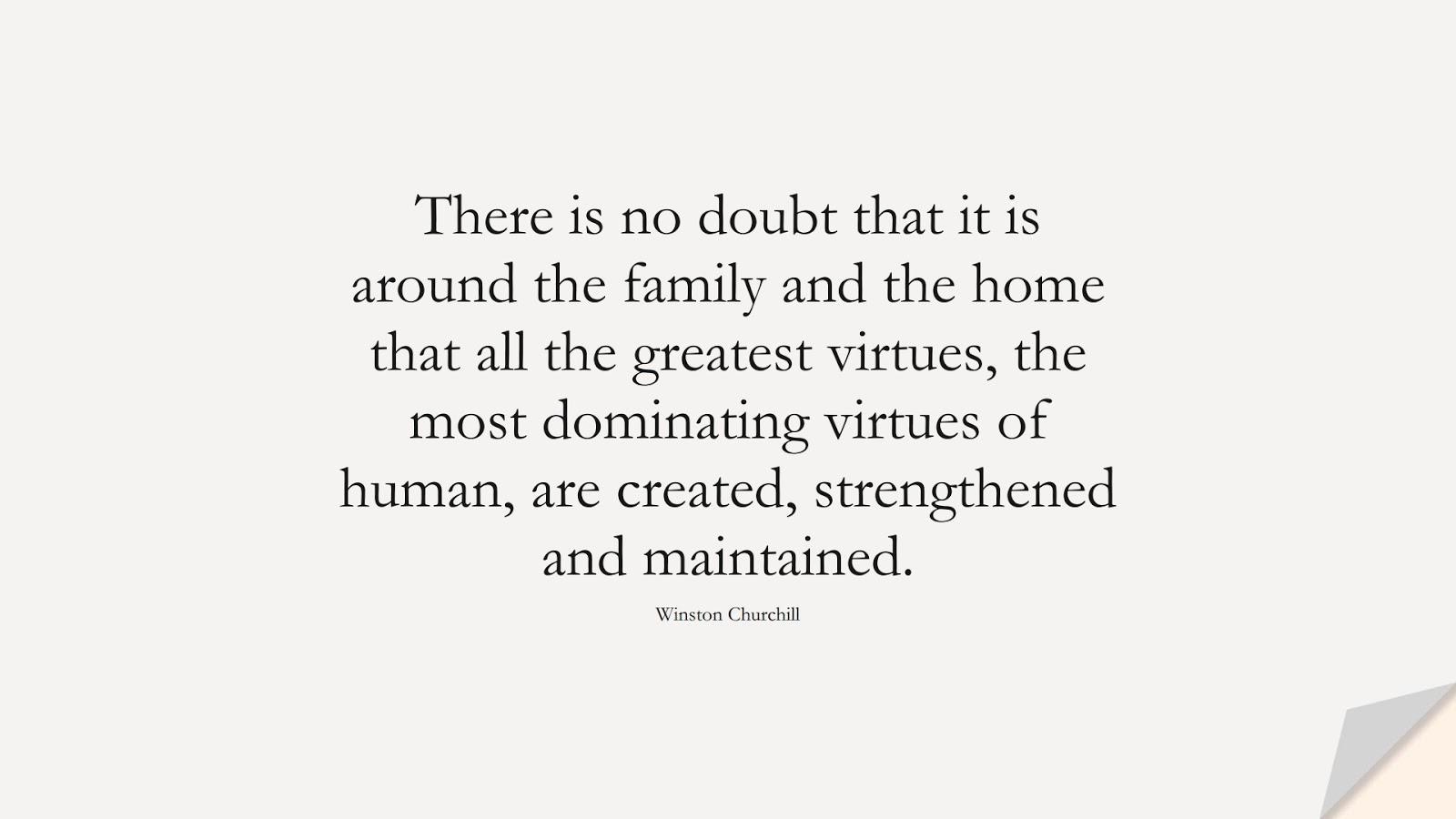 There is no doubt that it is around the family and the home that all the greatest virtues, the most dominating virtues of human, are created, strengthened and maintained. (Winston Churchill);  #FamilyQuotes